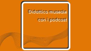la copertina dell'articolo didattica museale con i podcast